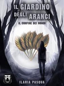 Libri Aprile -Titolo: Il Giardino degli Aranci - Il Confine dei Mondi Autore: Ilaria Pasqua